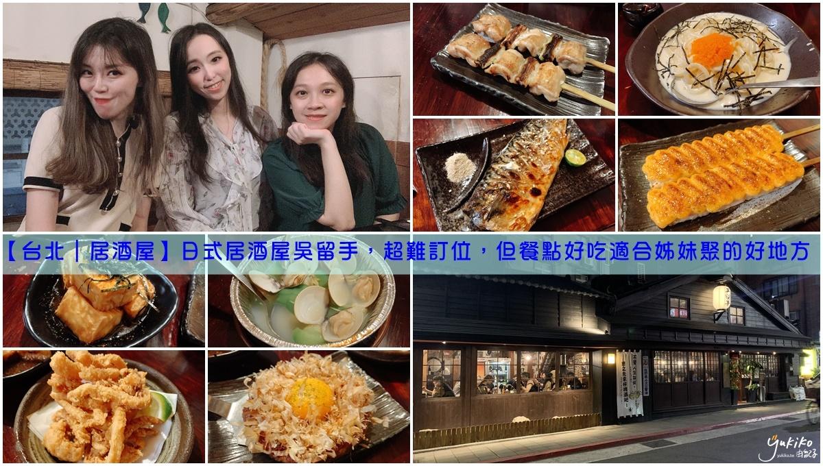 【台北|居酒屋】日式居酒屋吳留手,超難訂位,但餐點好吃適合姊妹聚的好地方